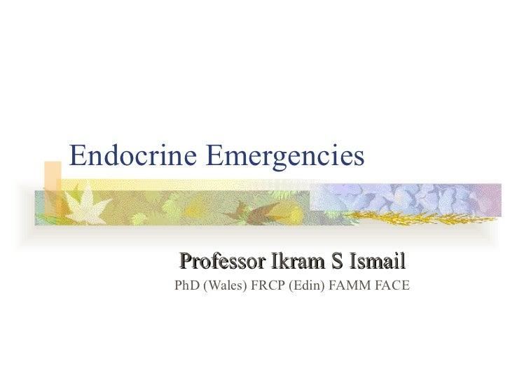 Endocrine Emergencies Professor Ikram S Ismail PhD (Wales) FRCP (Edin) FAMM FACE