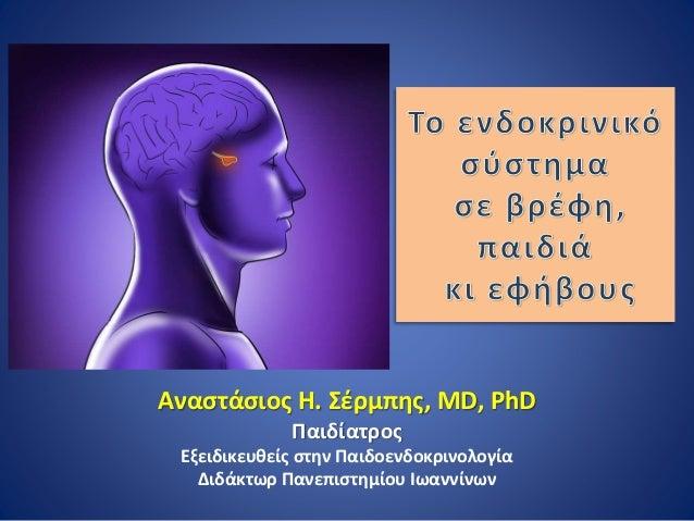 Αναστάσιος Η. Σέρμπης, MD, PhD Παιδίατρος Εξειδικευθείς στην Παιδοενδοκρινολογία Διδάκτωρ Πανεπιστημίου Ιωαννίνων