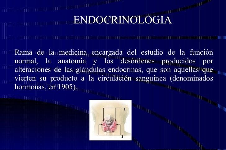 ENDOCRINOLOGIA Rama de la medicina encargada del estudio de la función normal, la anatomía y los desórdenes producidos por...