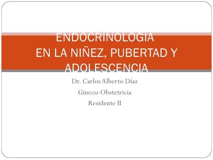 Dr. Carlos Alberto Díaz Gineco-Obstetricia Residente II ENDOCRINOLOGIA  EN LA NIÑEZ, PUBERTAD Y ADOLESCENCIA