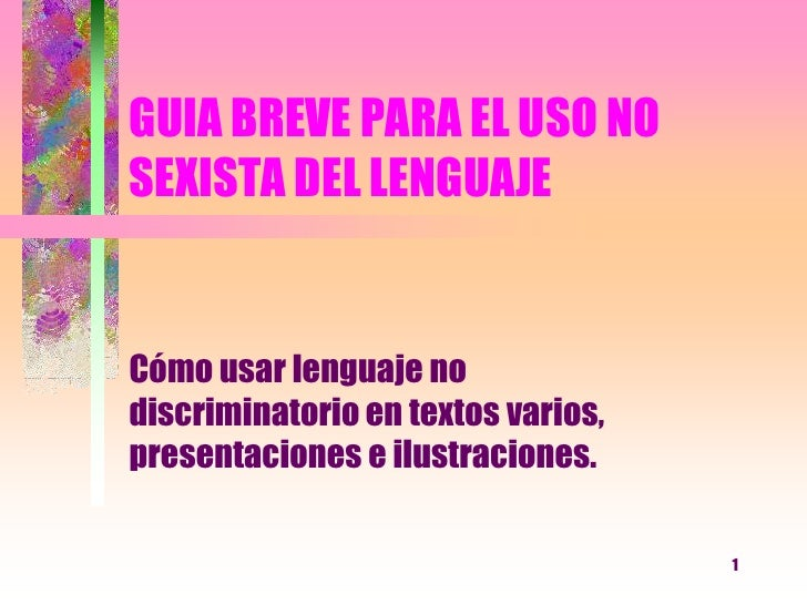 1<br />GUIA BREVE PARA EL USO NO SEXISTA DEL LENGUAJE<br />Cómo usar lenguaje no discriminatorio en textos varios, present...