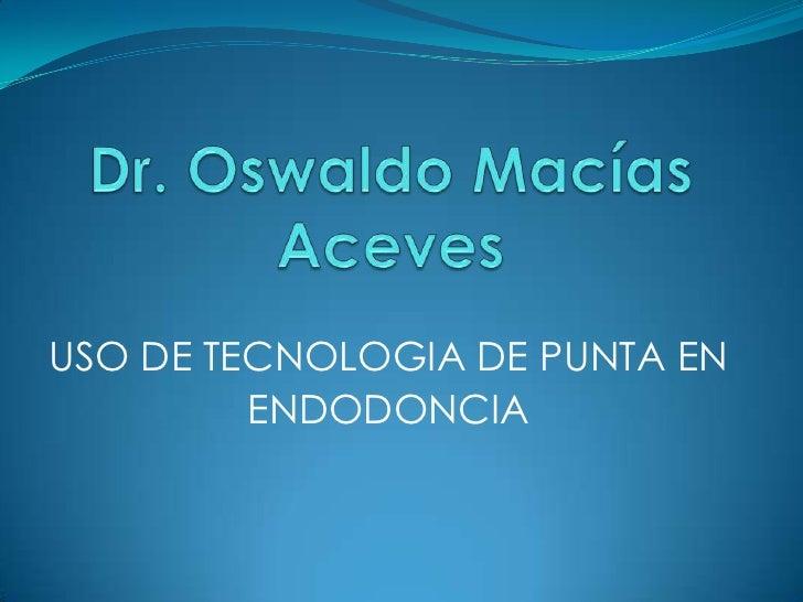 Dr. Oswaldo Macías Aceves<br />USO DE TECNOLOGIA DE PUNTA EN<br />ENDODONCIA<br />