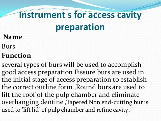Instrument s for access cavity              preparation NameBursFunctionseveral types of burs will be used to accomplishgo...