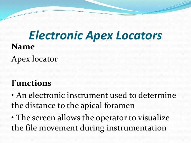 Electronic Apex LocatorsNameApex locatorFunctions• An electronic instrument used to determinethe distance to the apical fo...