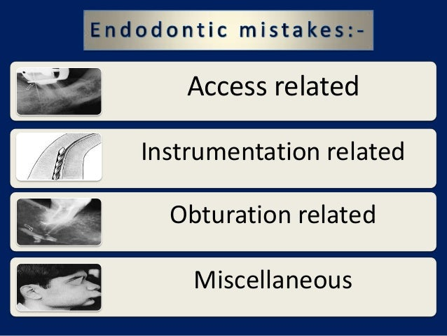 Endodontic Mistakes       Access related   Instrumentation related     Obturation related       Miscellaneous