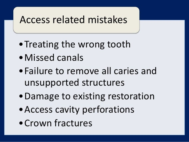 Access related mistakes•Treating the wrong tooth•Missed canals•Failure to remove all caries and unsupported structures•Dam...