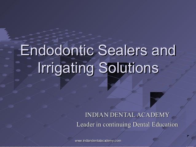 Endodontic Sealers andEndodontic Sealers and Irrigating SolutionsIrrigating Solutions INDIAN DENTAL ACADEMYINDIAN DENTAL A...