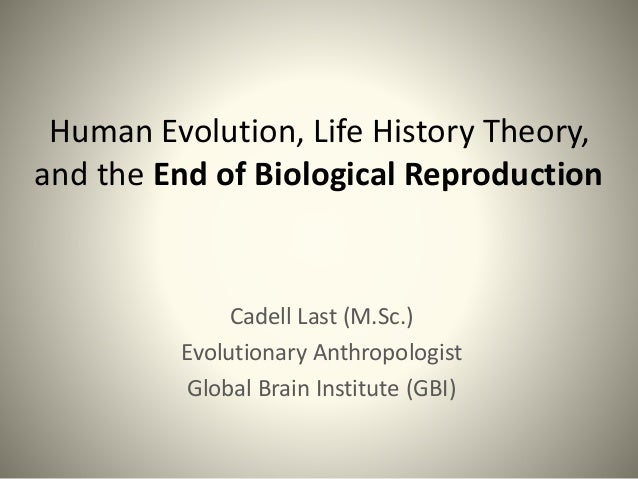 Human Evolution, Life History Theory, and the End of Biological Reproduction Cadell Last (M.Sc.) Evolutionary Anthropologi...