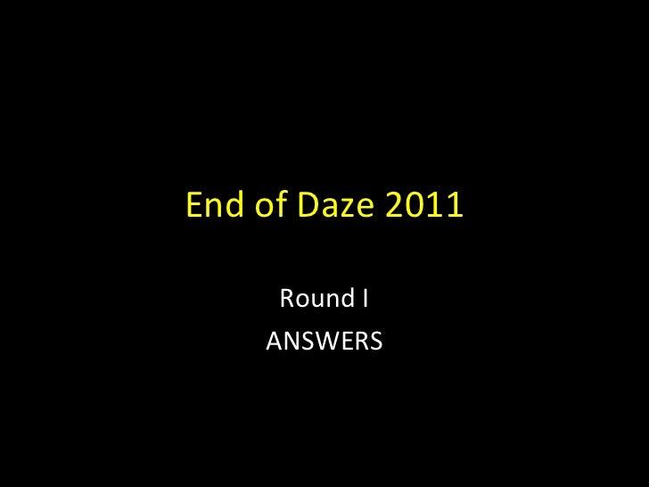 End of Daze 2011 Round I ANSWERS