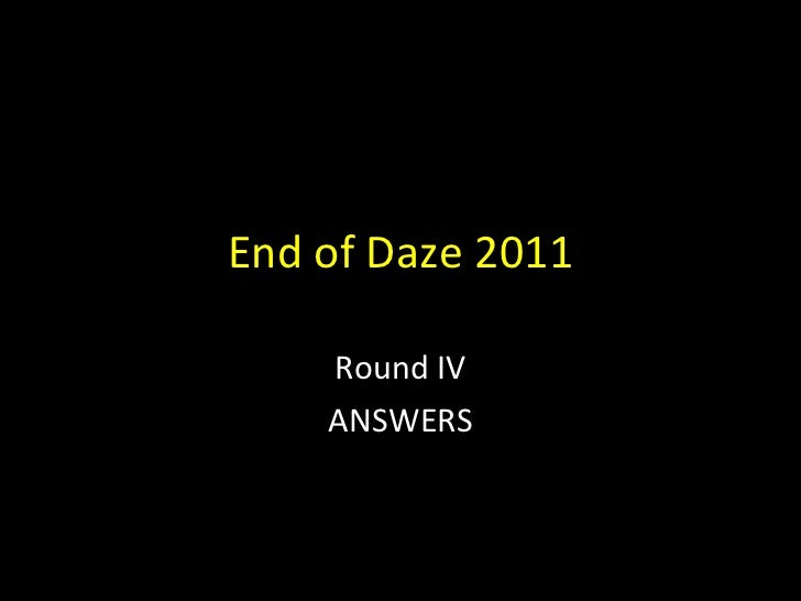 End of Daze 2011 Round IV ANSWERS