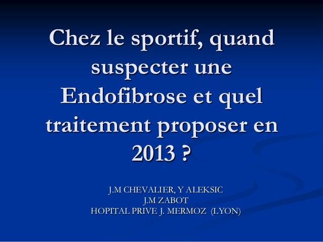 Chez le sportif, quand     suspecter une  Endofibrose et queltraitement proposer en         2013 ?       J.M CHEVALIER, Y ...