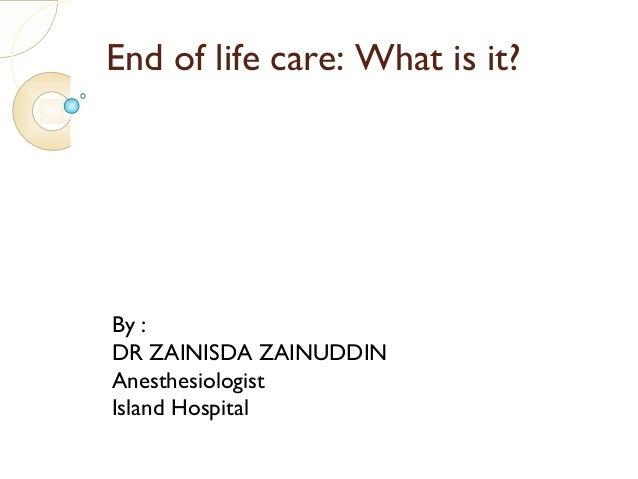 End of life care: What is it?By :DR ZAINISDA ZAINUDDINAnesthesiologistIsland Hospital