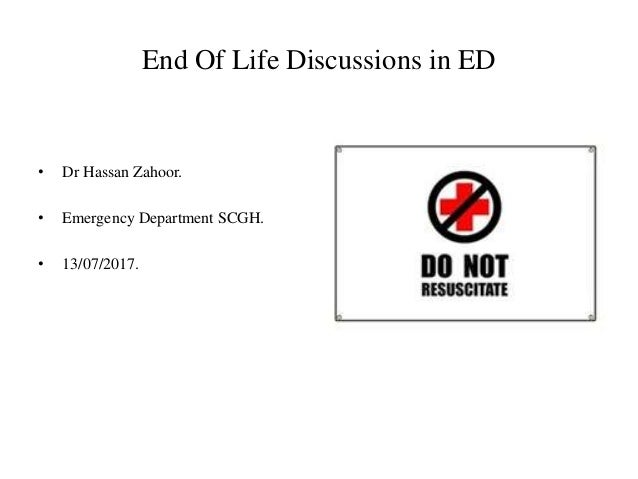 End Of Life Discussions in ED • Dr Hassan Zahoor. • Emergency Department SCGH. • 13/07/2017.