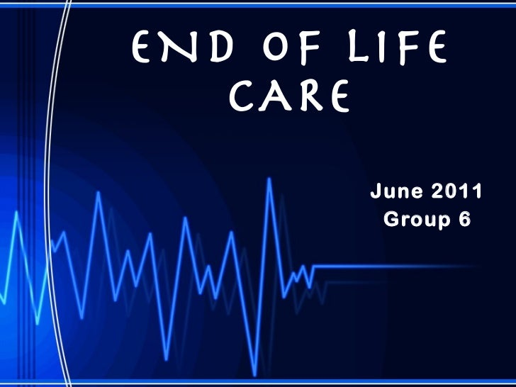END OF LIFE CARE June 2011 Group 6