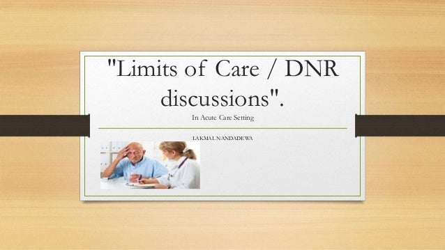 """Limits of Care / DNR discussions"". In Acute Care Setting LAKMAL NANDADEWA"