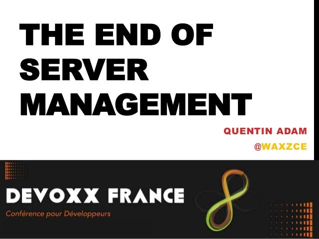 THE END OF SERVER MANAGEMENT QUENTIN ADAM @WAXZCE