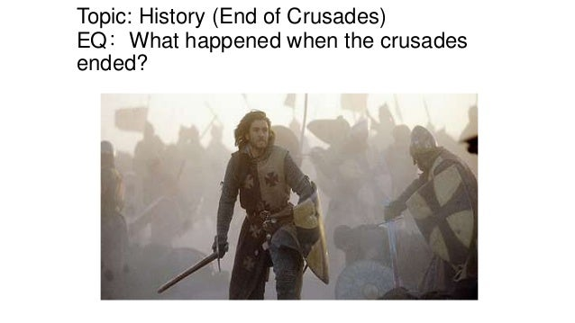Topic: History (End of Crusades) EQ: What happened when the crusades ended?