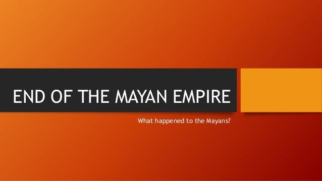 END OF THE MAYAN EMPIRE What happened to the Mayans?