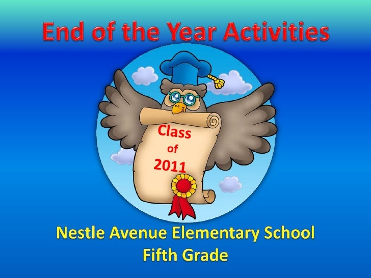 End of the Year Activities<br />Class of<br />2011<br />Nestle Avenue Elementary School<br />Fifth Grade<br />