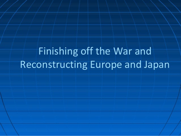 Finishing off the War andReconstructing Europe and Japan