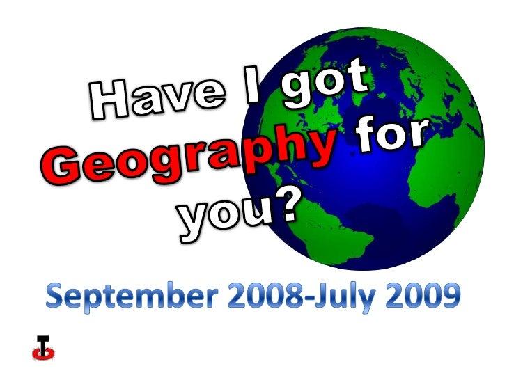 Have I got Geography for you?<br />September 2008-July 2009<br />