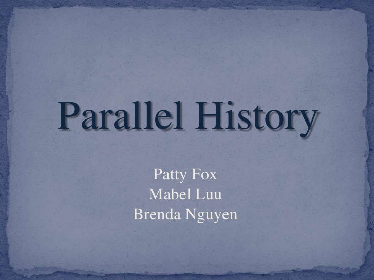 Parallel History<br />Patty Fox<br />Mabel Luu<br />Brenda Nguyen<br />