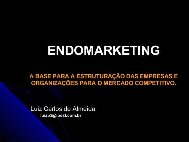 ENDOMARKETING A BASE PARA A ESTRUTURAÇÃO DAS EMPRESAS E ORGANIZAÇÕES PARA O MERCADO COMPETITIVO.  Luiz Carlos de Almeida l...