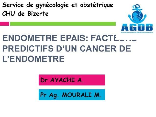 ENDOMETRE EPAIS: FACTEURS PREDICTIFS D'UN CANCER DE L'ENDOMETRE Service de gynécologie et obstétrique CHU de Bizerte Dr AY...