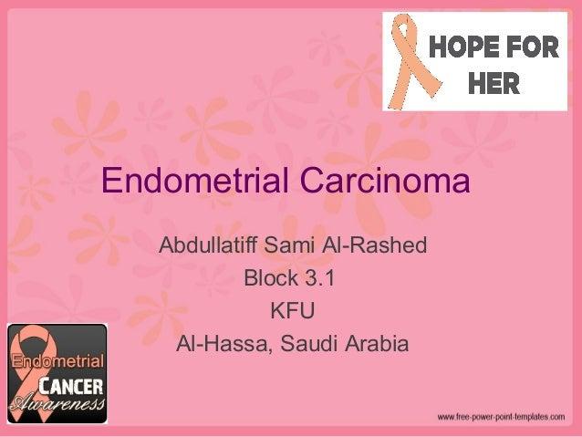 Endometrial Carcinoma Abdullatiff Sami Al-Rashed Block 3.1 KFU Al-Hassa, Saudi Arabia