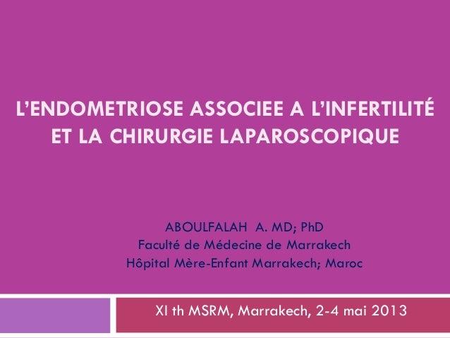 L'ENDOMETRIOSE ASSOCIEE A L'INFERTILITÉ ET LA CHIRURGIE LAPAROSCOPIQUE XI th MSRM, Marrakech, 2-4 mai 2013 ABOULFALAH A. M...