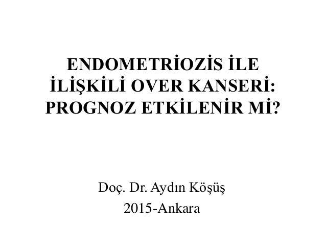 ENDOMETRİOZİS İLE İLİŞKİLİ OVER KANSERİ: PROGNOZ ETKİLENİR Mİ? Doç. Dr. Aydın Köşüş 2015-Ankara