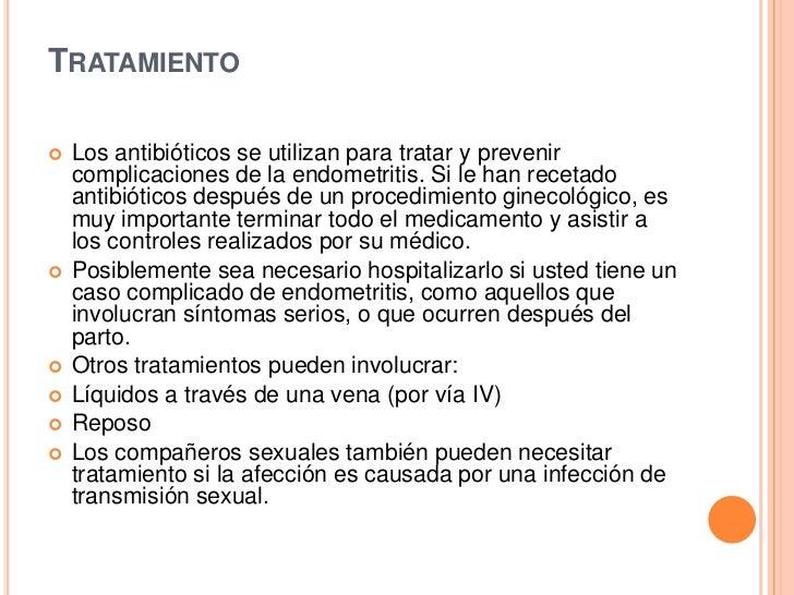 TRATAMIENTO   Los antibióticos se utilizan para tratar y prevenir    complicaciones de la endometritis. Si le han recetad...