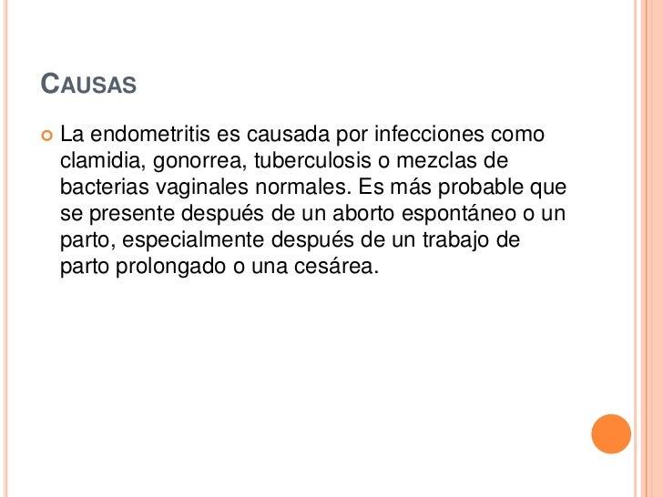CAUSAS   La endometritis es causada por infecciones como    clamidia, gonorrea, tuberculosis o mezclas de    bacterias va...