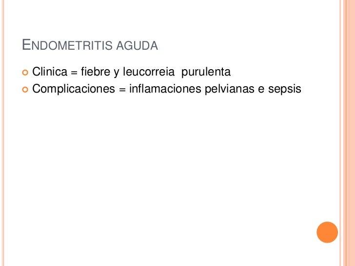 ENDOMETRITIS AGUDA Clinica = fiebre y leucorreia purulenta Complicaciones = inflamaciones pelvianas e sepsis