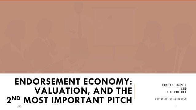 ENDORSEMENT ECONOMY: VALUATION, AND THE 2ND MOST IMPORTANT PITCH DUNCAN CHAPPLE AND NEIL POLLOCK UNIVERSITY OF EDINBURGH 0...