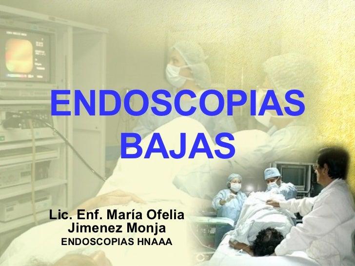 ENDOSCOPIAS BAJAS Lic. Enf. María Ofelia Jimenez Monja ENDOSCOPIAS HNAAA