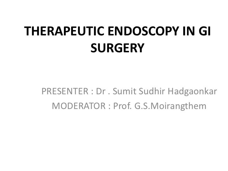 THERAPEUTIC ENDOSCOPY IN GI         SURGERY  PRESENTER : Dr . Sumit Sudhir Hadgaonkar    MODERATOR : Prof. G.S.Moirangthem