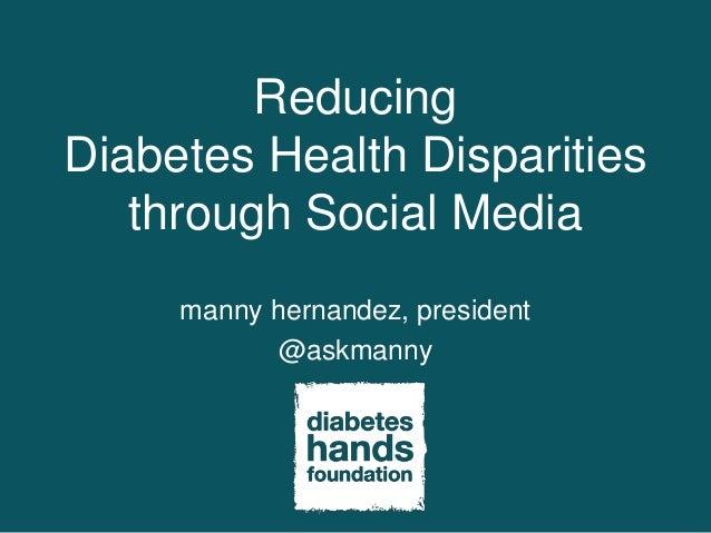 ReducingDiabetes Health Disparities   through Social Media     manny hernandez, president            @askmanny