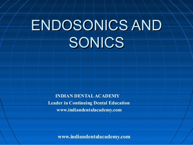 ENDOSONICS AND    SONICS    INDIAN DENTAL ACADEMY Leader in Continuing Dental Education     www.indiandentalacademy.com   ...