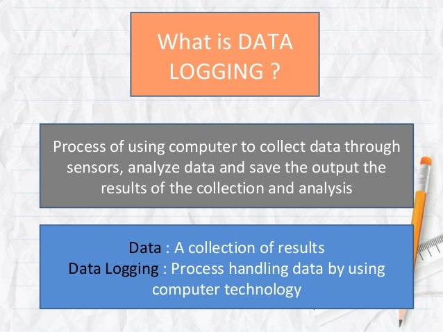 What is DATA               LOGGING ?Process of using computer to collect data through  sensors, analyze data and save the ...