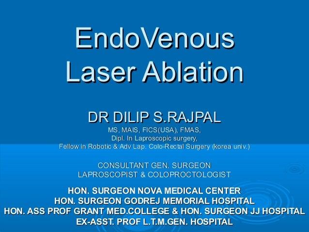 EndoVenous           Laser Ablation                   DR DILIP S.RAJPAL                          MS, MAIS, FICS(USA), FMAS...