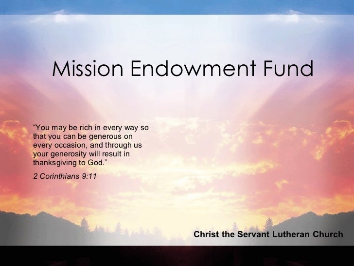 "Mission Endowment Fund Christ the Servant Lutheran Church "" You may be rich in every way so that you can be generous on ev..."