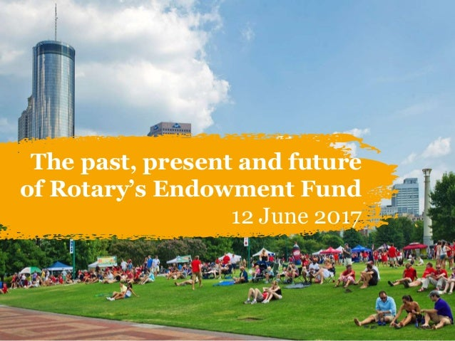 1 The past, present and future of Rotary's Endowment Fund 12 June 2017
