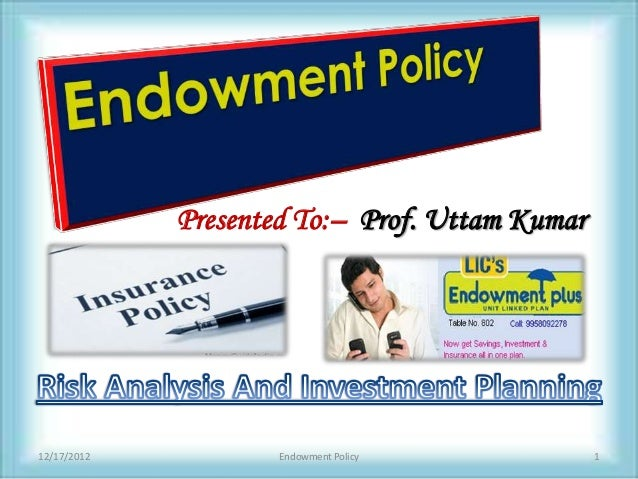 Presented To:– Prof. Uttam Kumar12/17/2012           Endowment Policy           1