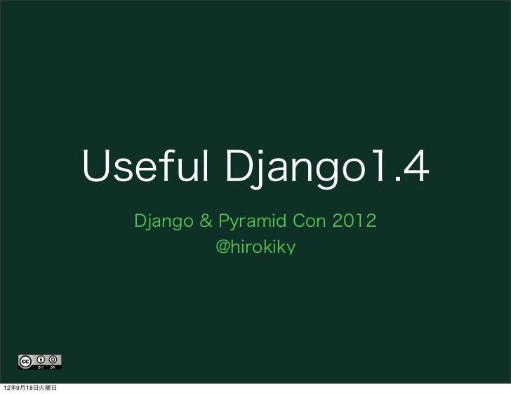 Useful Django1.4                Django & Pyramid Con 2012                        @hirokiky12年9月18日火曜日