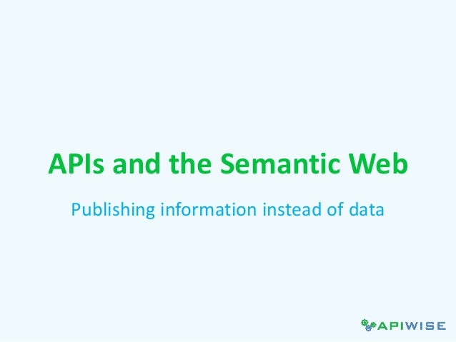 APIs and the Semantic Web Publishing information instead of data