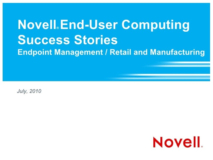 Novell End-User Computing              ®    Success Stories Endpoint Management / Retail and Manufacturing    July, 2010