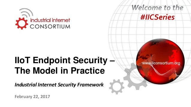 IIoT Endpoint Security – The Model in Practice February 22, 2017 Industrial Internet Security Framework #IICSeries