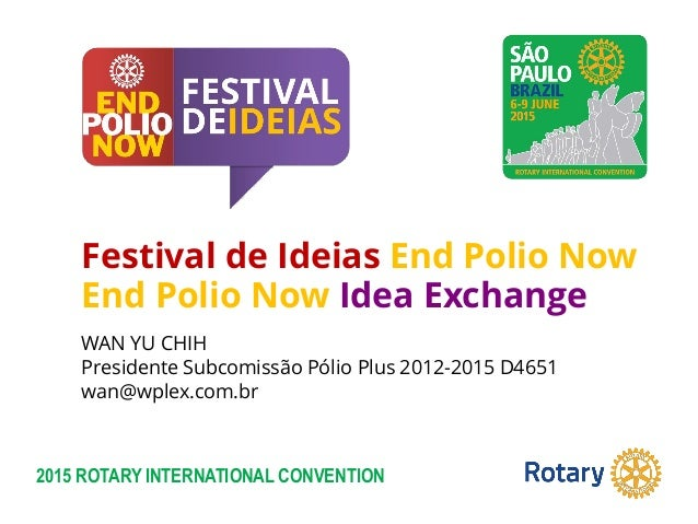 2015 ROTARY INTERNATIONAL CONVENTION Festival de Ideias End Polio Now End Polio Now Idea Exchange WAN YU CHIH Presidente S...