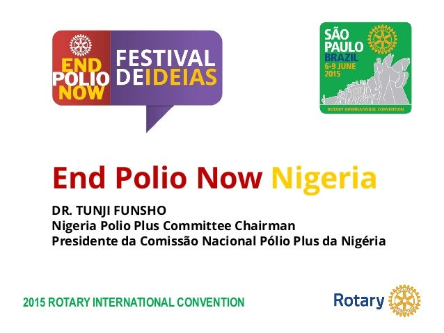 2015 ROTARY INTERNATIONAL CONVENTION End Polio Now Nigeria DR. TUNJI FUNSHO Nigeria Polio Plus Committee Chairman Presiden...